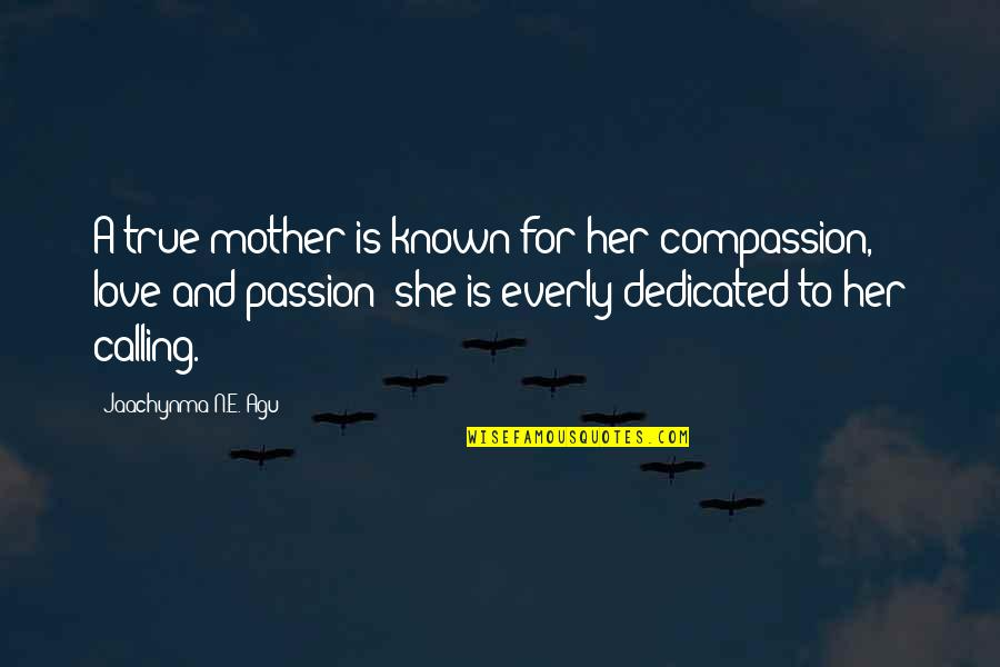 Love Of Your Mother Quotes By Jaachynma N.E. Agu: A true mother is known for her compassion,