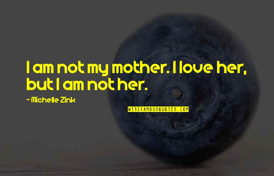 Love Of Your Mother Quotes By Michelle Zink: I am not my mother. I love her,