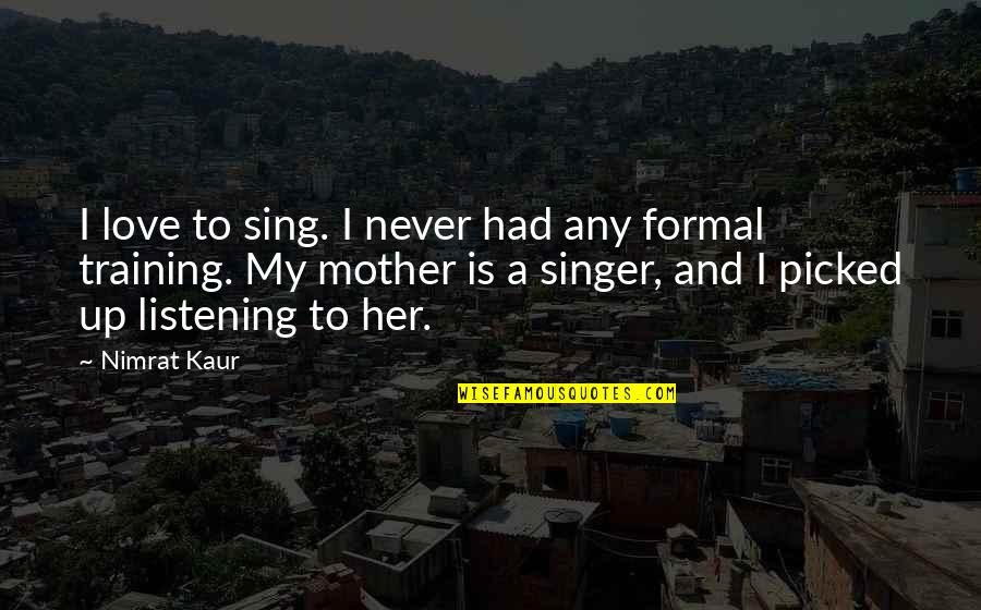 Love Of Your Mother Quotes By Nimrat Kaur: I love to sing. I never had any