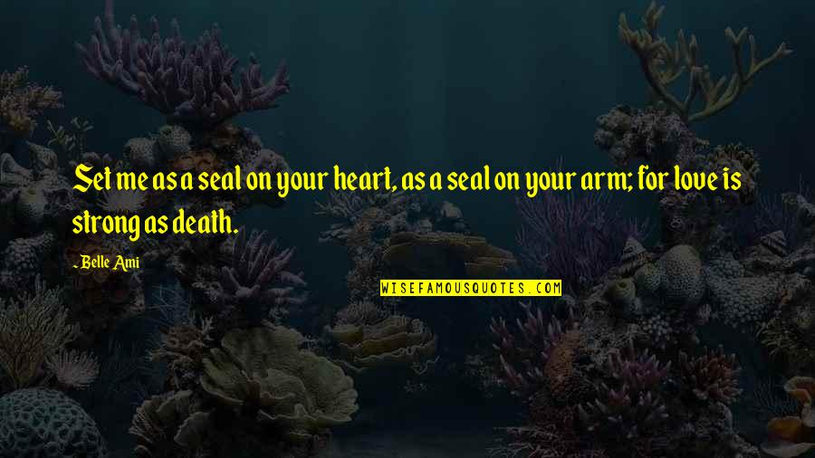 Love On We Heart It Quotes By Belle Ami: Set me as a seal on your heart,