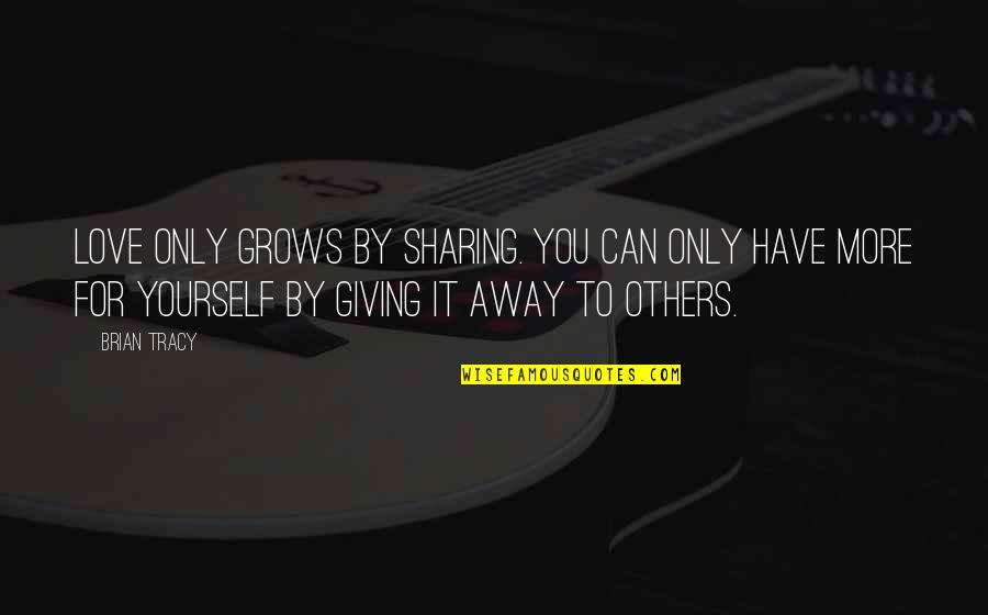 Love Only For You Quotes By Brian Tracy: Love only grows by sharing. You can only