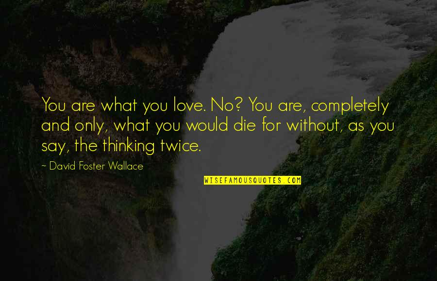 Love Only For You Quotes By David Foster Wallace: You are what you love. No? You are,