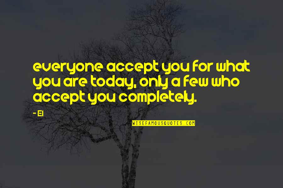 Love Only For You Quotes By El: everyone accept you for what you are today,