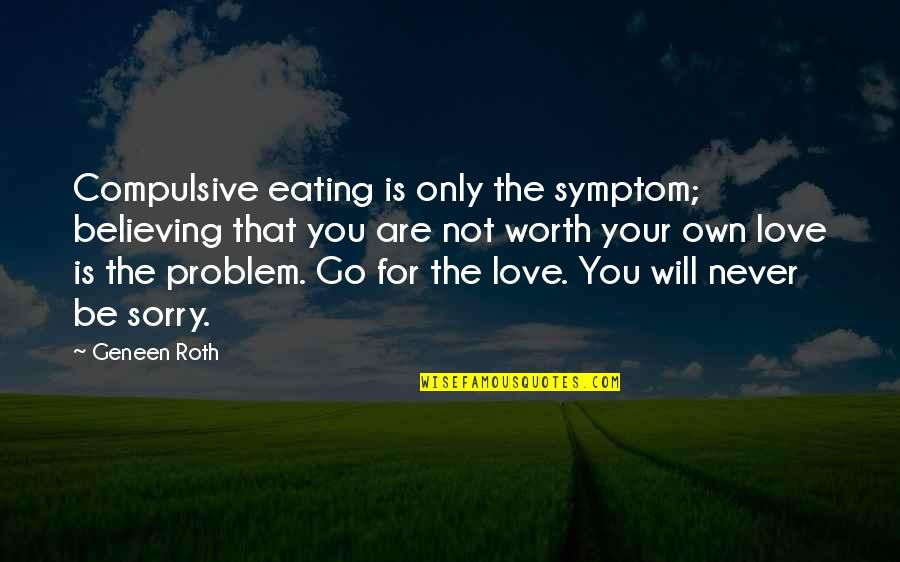 Love Only For You Quotes By Geneen Roth: Compulsive eating is only the symptom; believing that