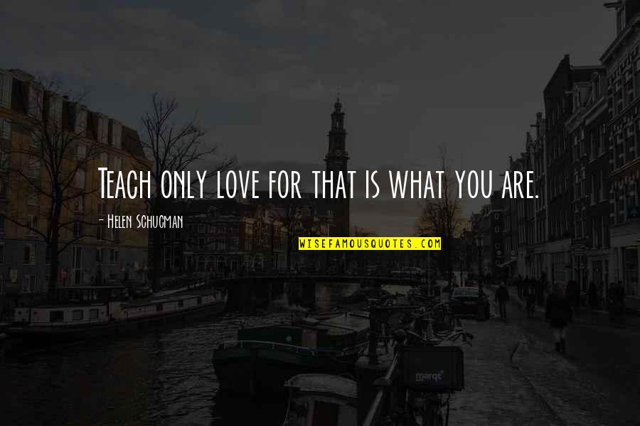 Love Only For You Quotes By Helen Schucman: Teach only love for that is what you