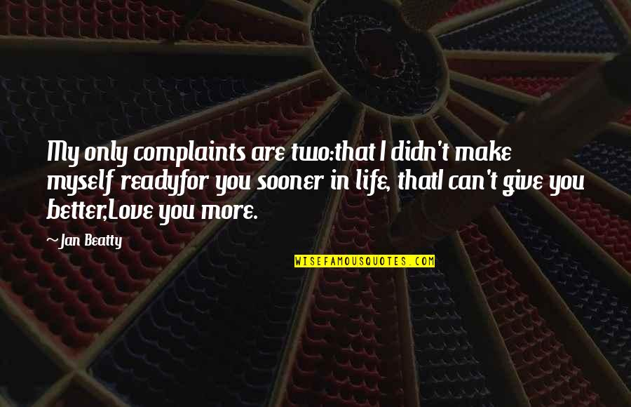 Love Only For You Quotes By Jan Beatty: My only complaints are two:that I didn't make