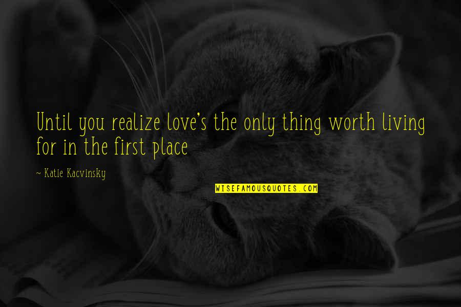 Love Only For You Quotes By Katie Kacvinsky: Until you realize love's the only thing worth