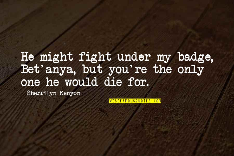 Love Only For You Quotes By Sherrilyn Kenyon: He might fight under my badge, Bet'anya, but