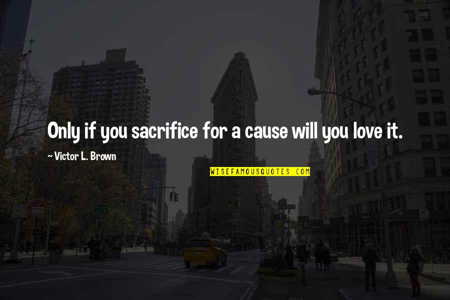 Love Only For You Quotes By Victor L. Brown: Only if you sacrifice for a cause will