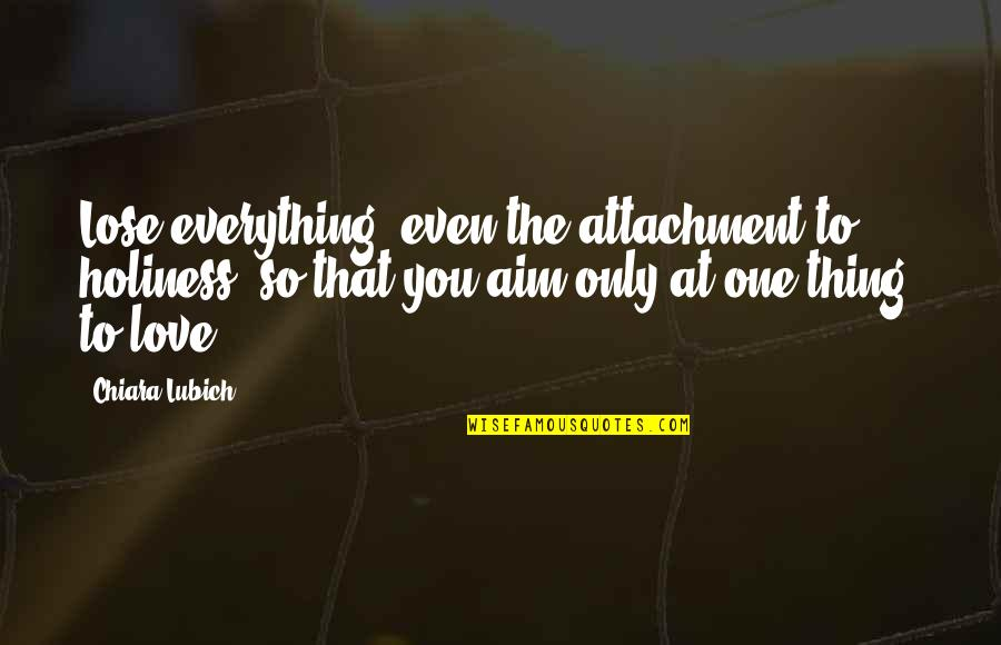 Love Only One Quotes By Chiara Lubich: Lose everything, even the attachment to holiness, so