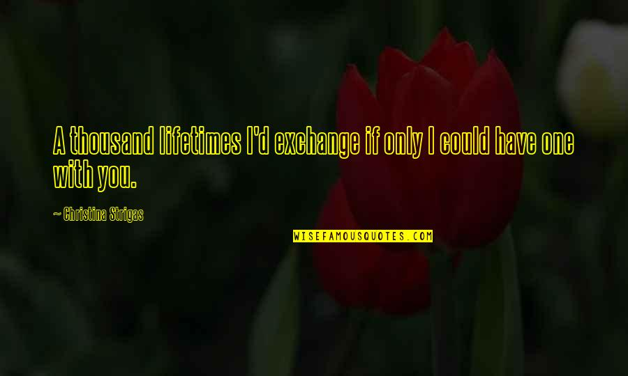 Love Only One Quotes By Christina Strigas: A thousand lifetimes I'd exchange if only I