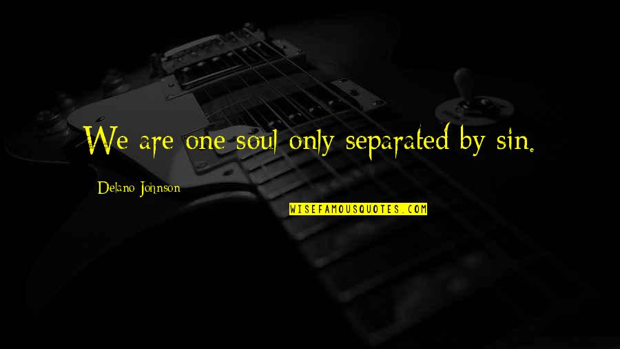 Love Only One Quotes By Delano Johnson: We are one soul only separated by sin.