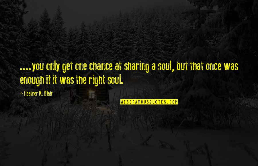 Love Only One Quotes By Heather R. Blair: ....you only get one chance at sharing a
