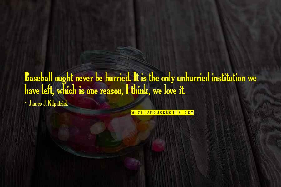 Love Only One Quotes By James J. Kilpatrick: Baseball ought never be hurried. It is the
