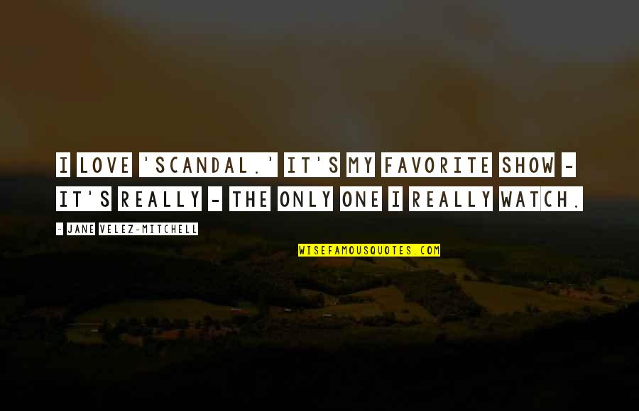 Love Only One Quotes By Jane Velez-Mitchell: I love 'Scandal.' It's my favorite show -