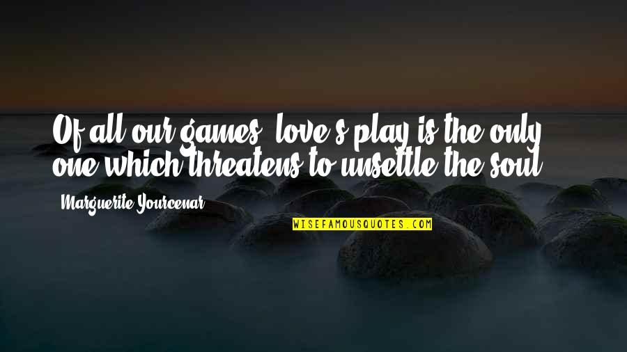 Love Only One Quotes By Marguerite Yourcenar: Of all our games, love's play is the