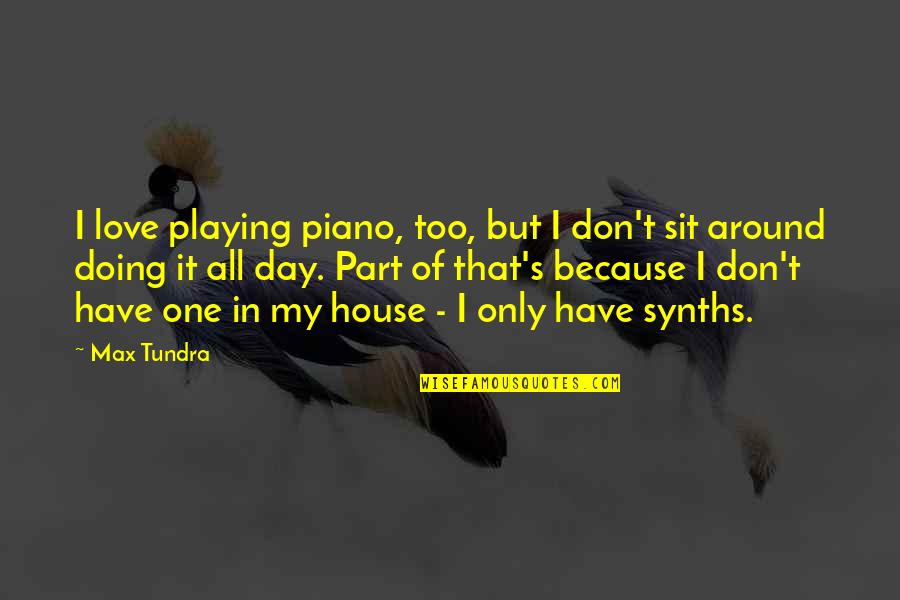 Love Only One Quotes By Max Tundra: I love playing piano, too, but I don't