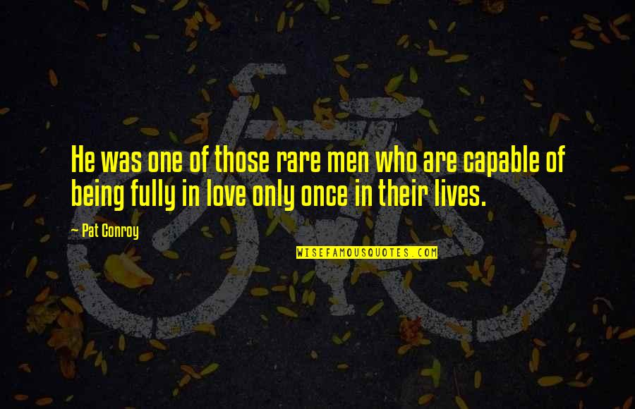 Love Only One Quotes By Pat Conroy: He was one of those rare men who