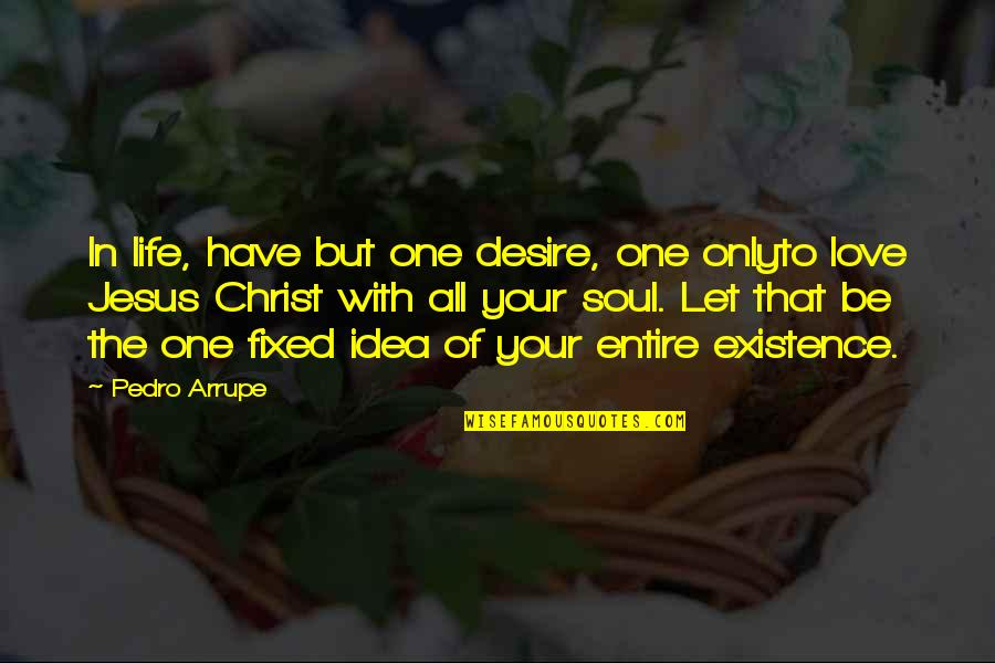 Love Only One Quotes By Pedro Arrupe: In life, have but one desire, one onlyto