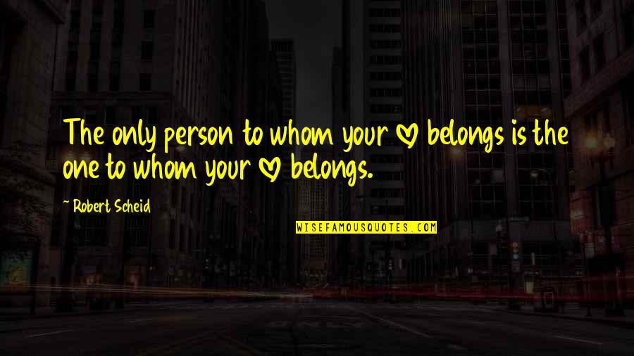 Love Only One Quotes By Robert Scheid: The only person to whom your love belongs