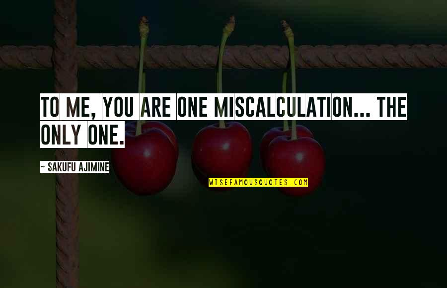 Love Only One Quotes By Sakufu Ajimine: To me, you are one miscalculation... The only