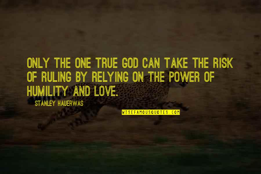 Love Only One Quotes By Stanley Hauerwas: Only the one true God can take the