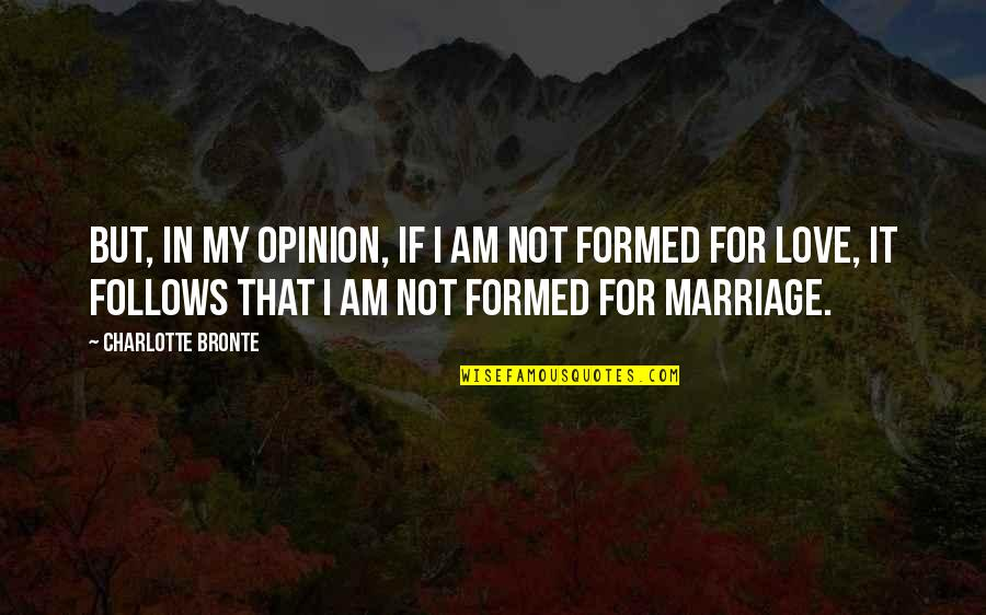 Love Opinion Quotes By Charlotte Bronte: But, in my opinion, if I am not