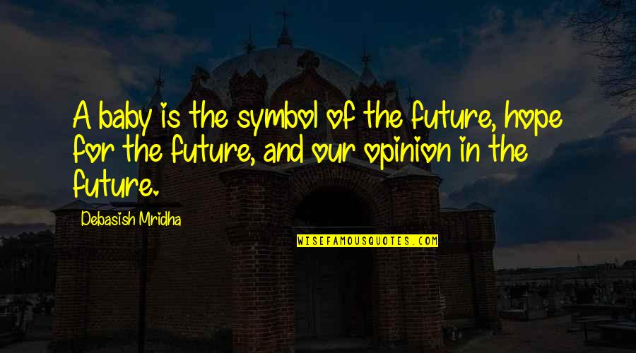 Love Opinion Quotes By Debasish Mridha: A baby is the symbol of the future,