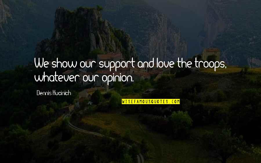 Love Opinion Quotes By Dennis Kucinich: We show our support and love the troops,