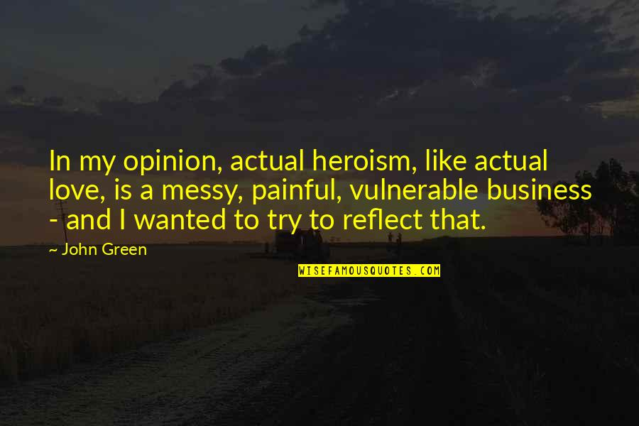 Love Opinion Quotes By John Green: In my opinion, actual heroism, like actual love,