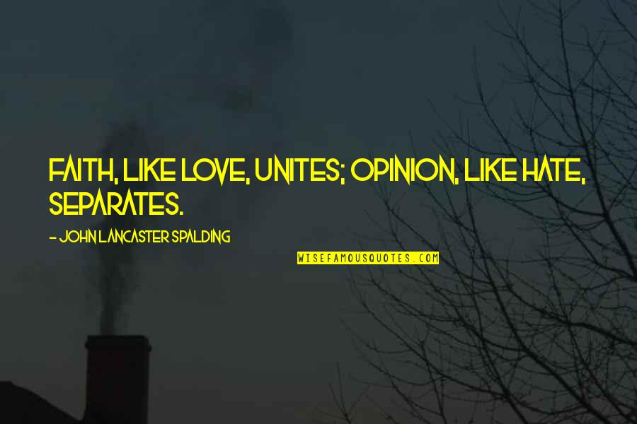 Love Opinion Quotes By John Lancaster Spalding: Faith, like love, unites; opinion, like hate, separates.