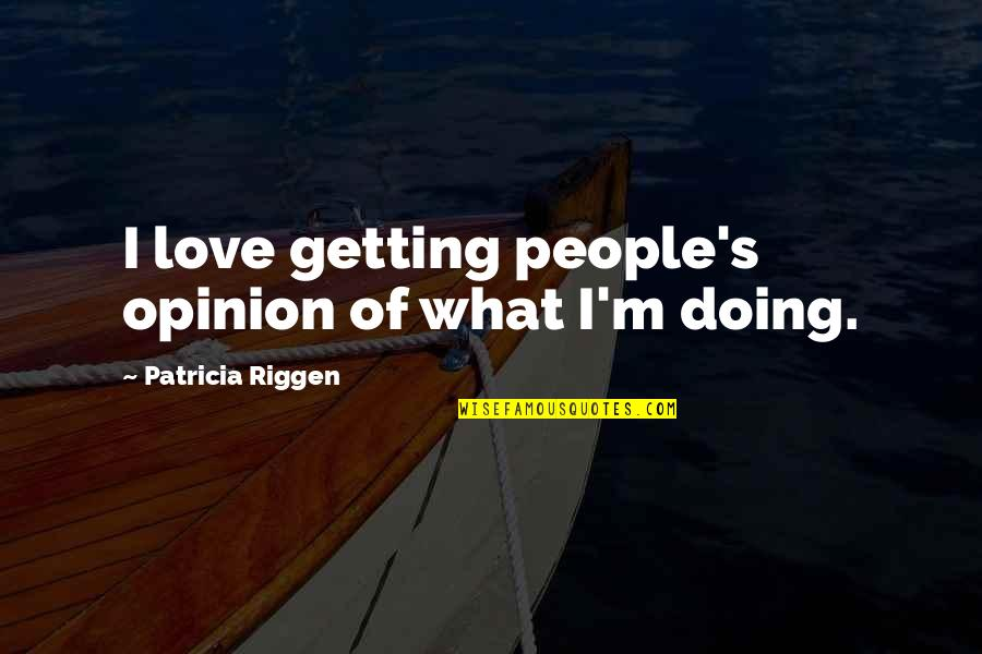 Love Opinion Quotes By Patricia Riggen: I love getting people's opinion of what I'm