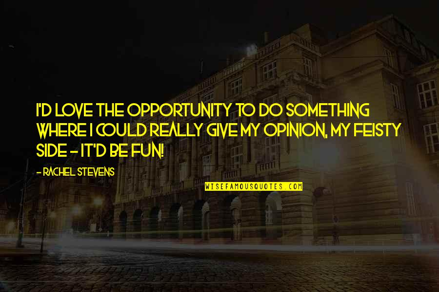 Love Opinion Quotes By Rachel Stevens: I'd love the opportunity to do something where