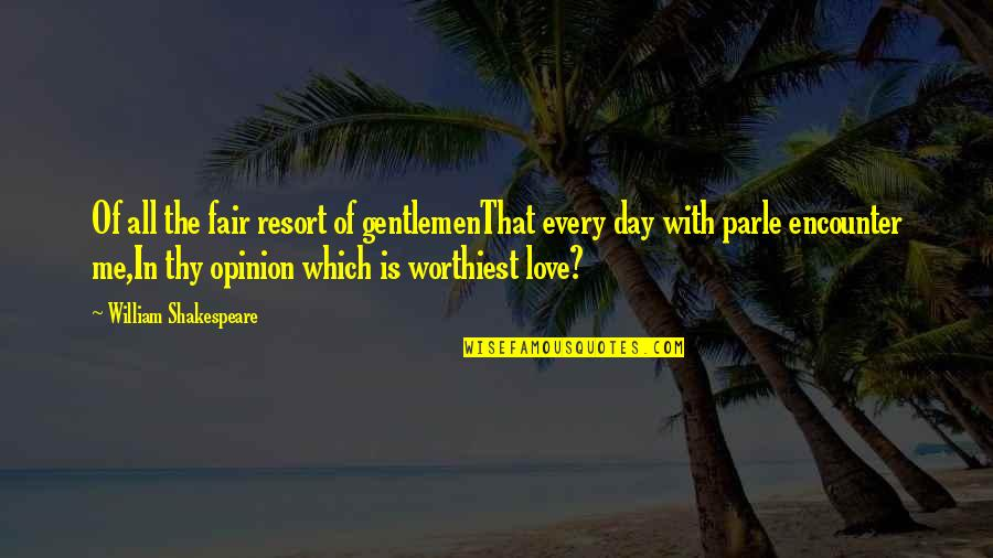 Love Opinion Quotes By William Shakespeare: Of all the fair resort of gentlemenThat every