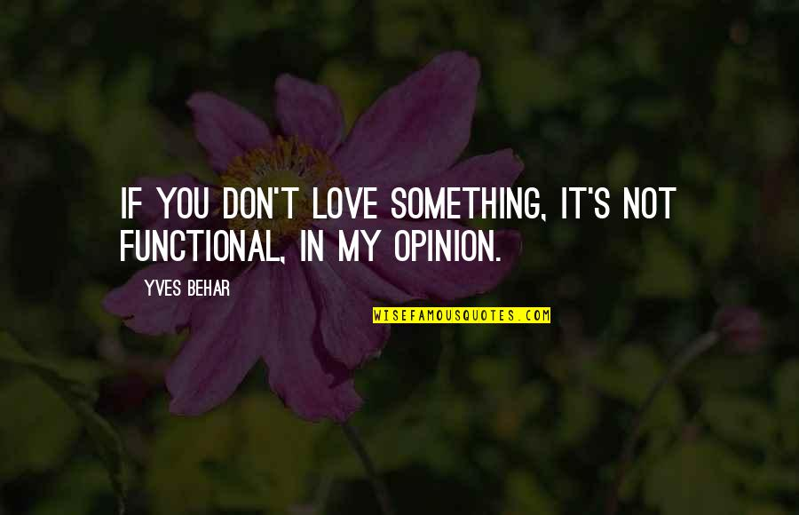 Love Opinion Quotes By Yves Behar: If you don't love something, it's not functional,