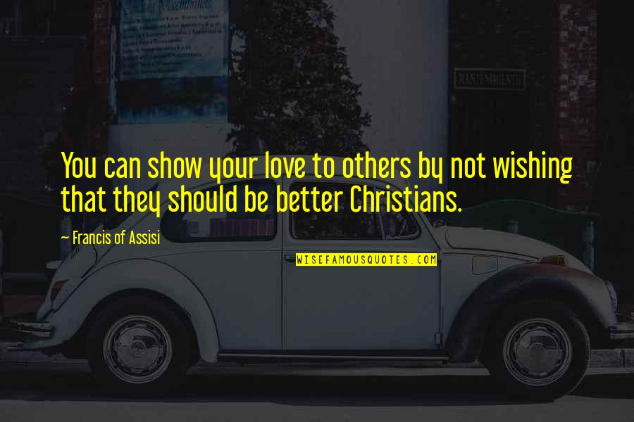 Love Others Christian Quotes By Francis Of Assisi: You can show your love to others by