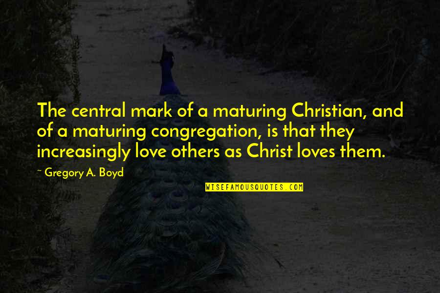 Love Others Christian Quotes By Gregory A. Boyd: The central mark of a maturing Christian, and
