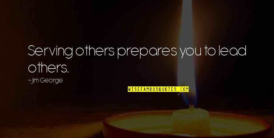 Love Others Christian Quotes By Jim George: Serving others prepares you to lead others.
