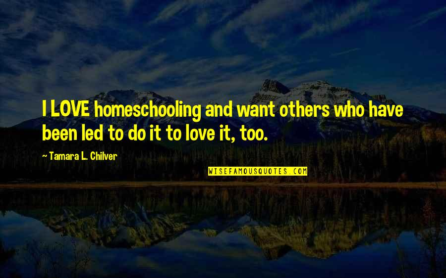 Love Others Christian Quotes By Tamara L. Chilver: I LOVE homeschooling and want others who have