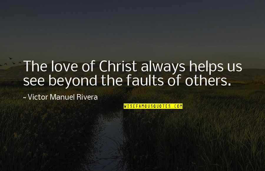 Love Others Christian Quotes By Victor Manuel Rivera: The love of Christ always helps us see