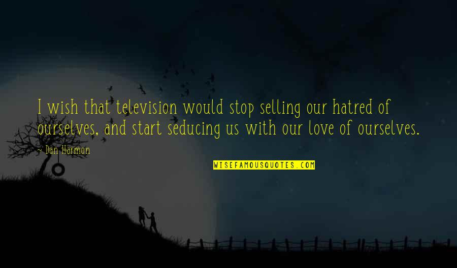 Love Over Hatred Quotes By Dan Harmon: I wish that television would stop selling our