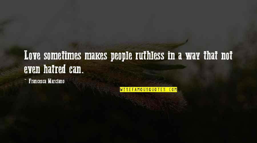 Love Over Hatred Quotes By Francesca Marciano: Love sometimes makes people ruthless in a way