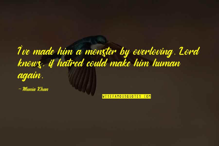 Love Over Hatred Quotes By Munia Khan: I've made him a monster by overloving. Lord
