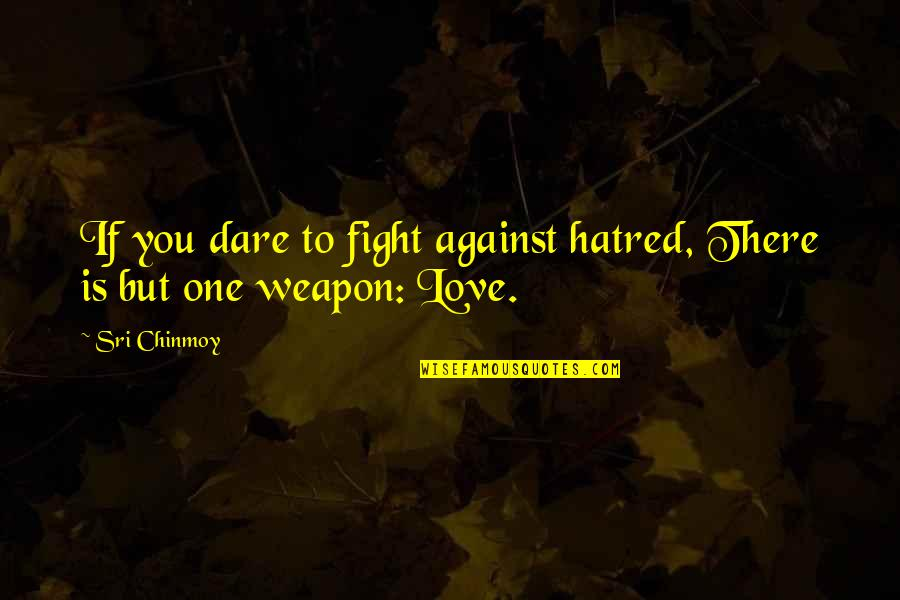 Love Over Hatred Quotes By Sri Chinmoy: If you dare to fight against hatred, There