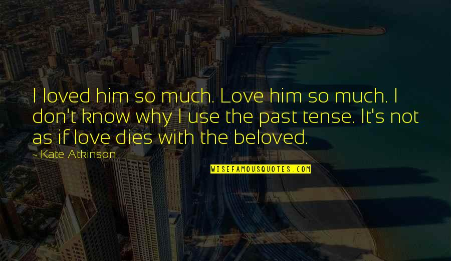 Love Past Tense Quotes By Kate Atkinson: I loved him so much. Love him so