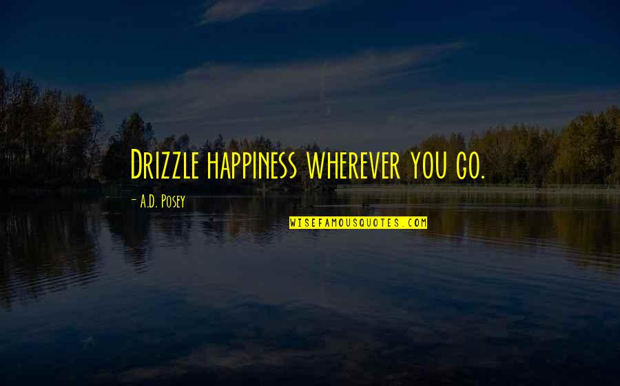 Love Peace Quotes Quotes By A.D. Posey: Drizzle happiness wherever you go.