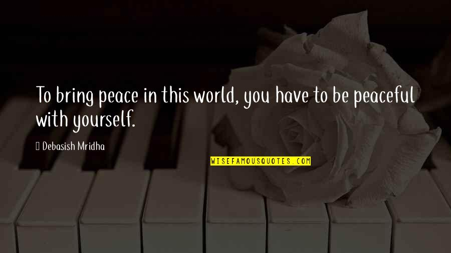 Love Peace Quotes Quotes By Debasish Mridha: To bring peace in this world, you have