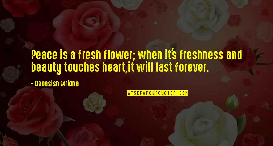 Love Peace Quotes Quotes By Debasish Mridha: Peace is a fresh flower; when it's freshness