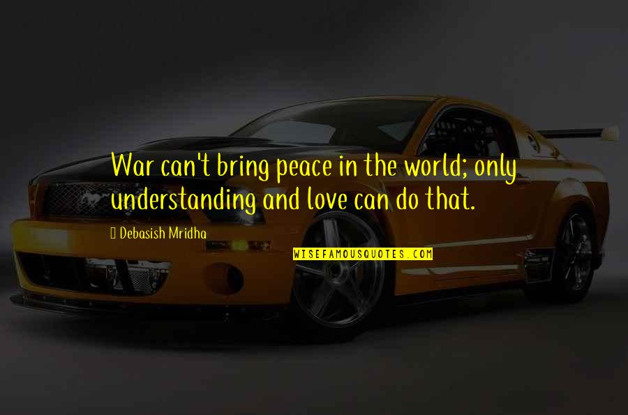 Love Peace Quotes Quotes By Debasish Mridha: War can't bring peace in the world; only