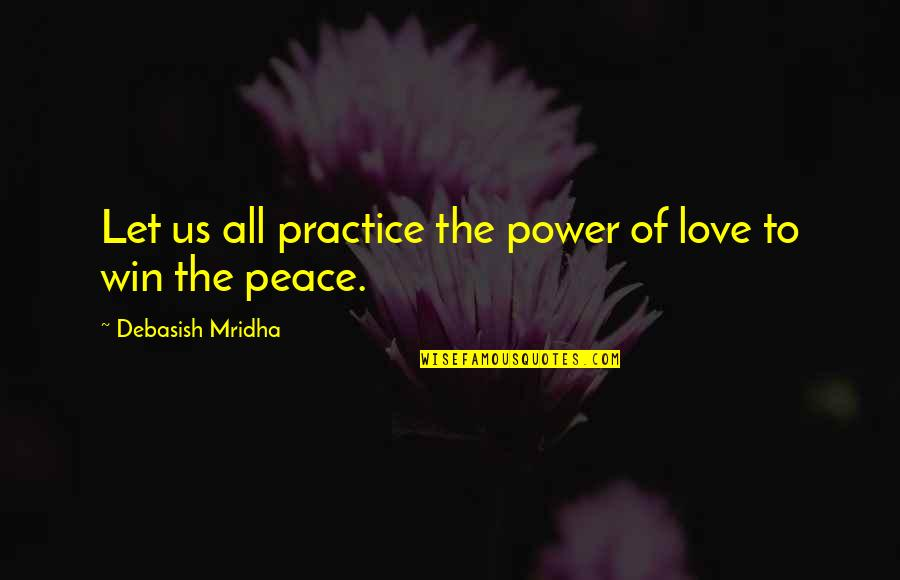 Love Peace Quotes Quotes By Debasish Mridha: Let us all practice the power of love